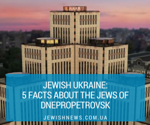 Jewish Ukraine: 5 facts about the Jews of Dnepropetrovsk